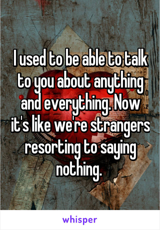 I used to be able to talk to you about anything and everything. Now it's like we're strangers resorting to saying nothing.