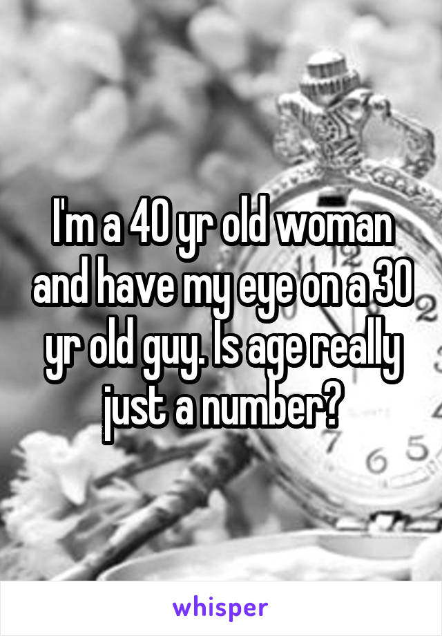 I'm a 40 yr old woman and have my eye on a 30 yr old guy. Is age really just a number?