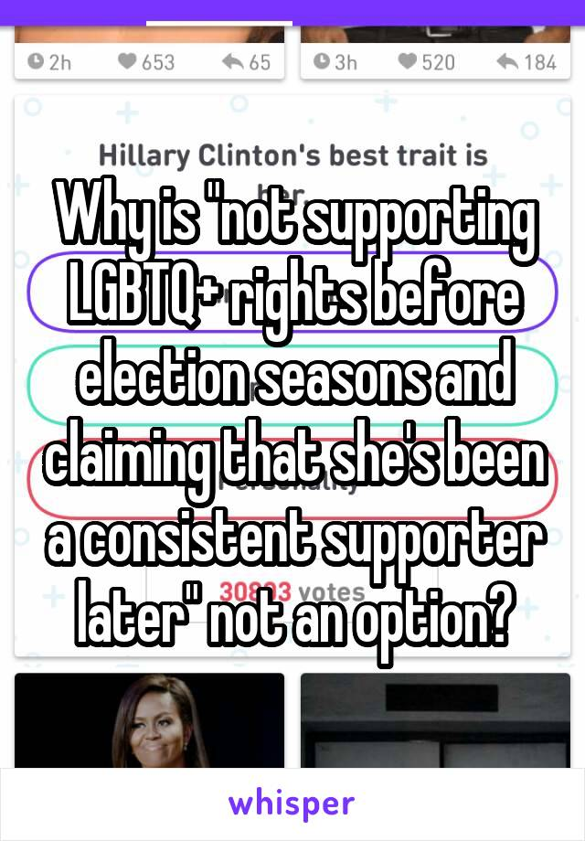 "Why is ""not supporting LGBTQ+ rights before election seasons and claiming that she's been a consistent supporter later"" not an option?"