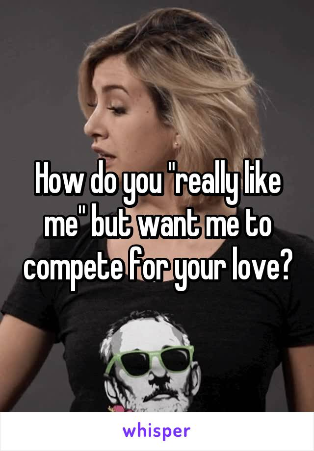 "How do you ""really like me"" but want me to compete for your love?"
