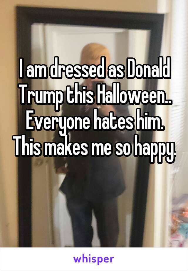 I am dressed as Donald Trump this Halloween.. Everyone hates him. This makes me so happy.