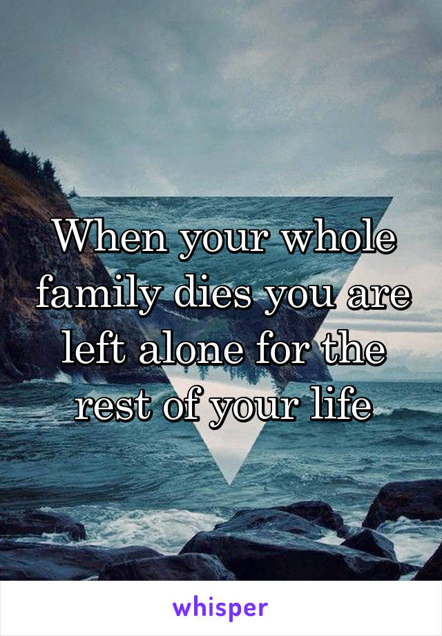 When your whole family dies you are left alone for the rest of your life