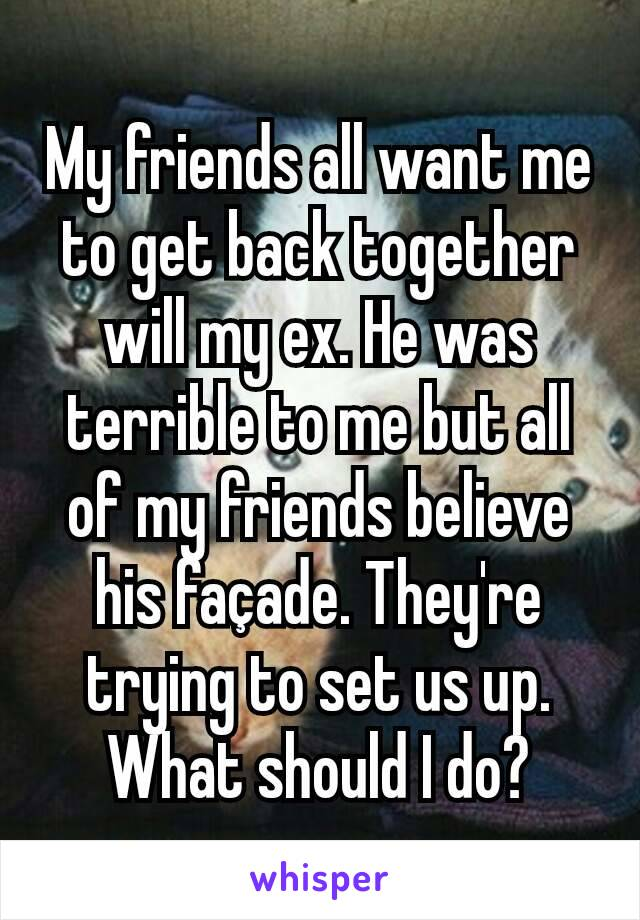 My friends all want me to get back together will my ex. He was terrible to me but all of my friends believe his façade. They're trying to set us up. What should I do?