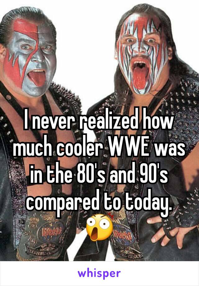 I never realized how much cooler WWE was in the 80's and 90's compared to today. 😲