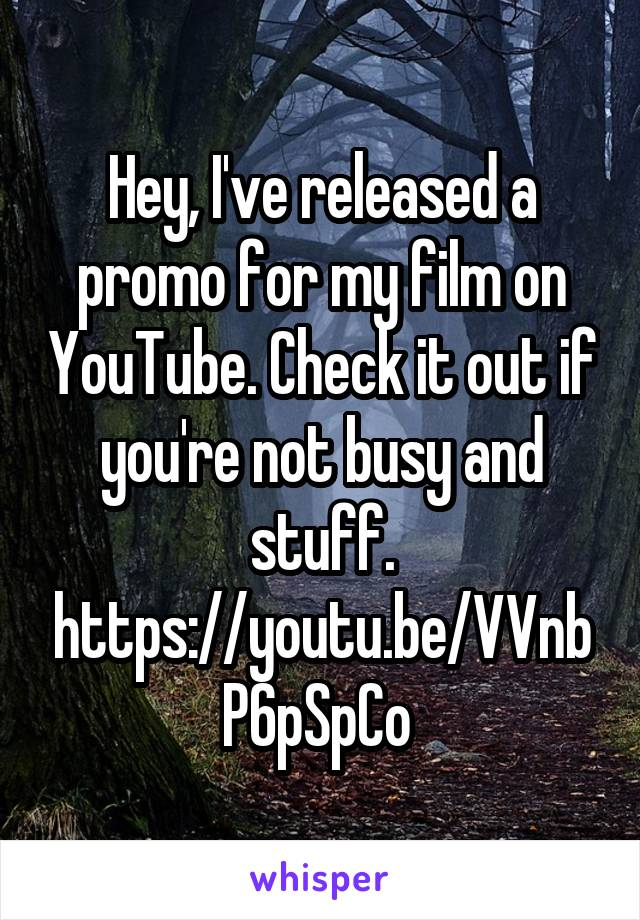 Hey, I've released a promo for my film on YouTube. Check it out if you're not busy and stuff. https://youtu.be/VVnbP6pSpCo