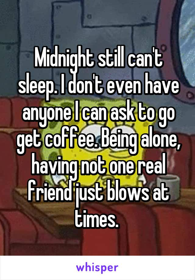 Midnight still can't sleep. I don't even have anyone I can ask to go get coffee. Being alone, having not one real friend just blows at times.