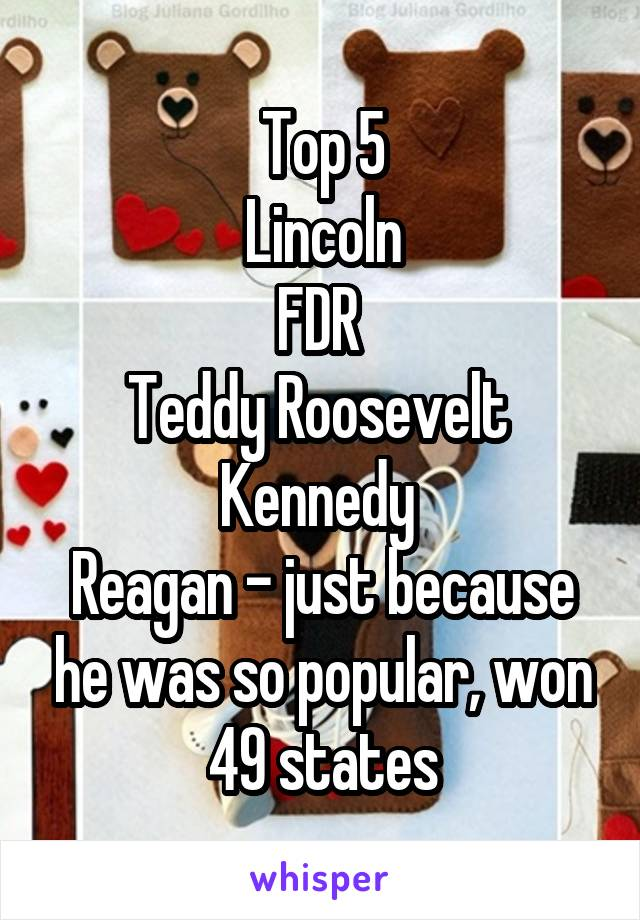 Top 5 Lincoln FDR  Teddy Roosevelt  Kennedy  Reagan - just because he was so popular, won 49 states