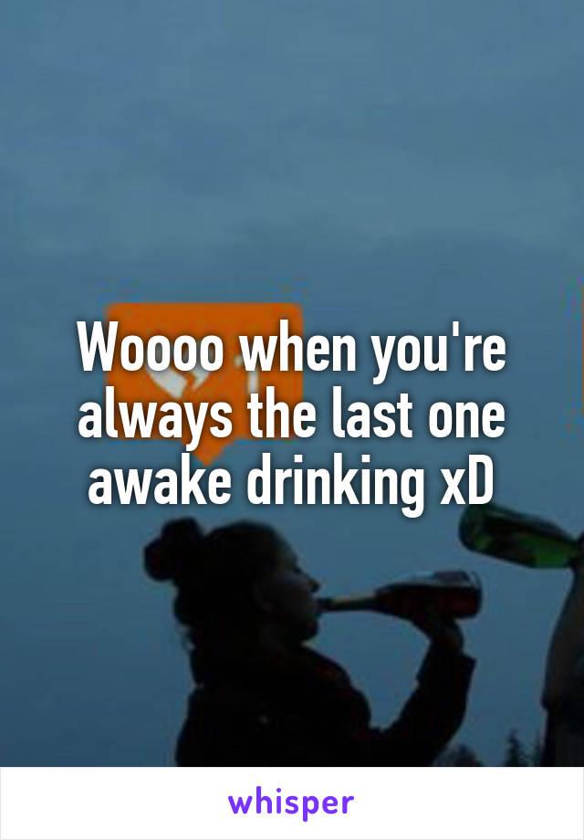 Woooo when you're always the last one awake drinking xD