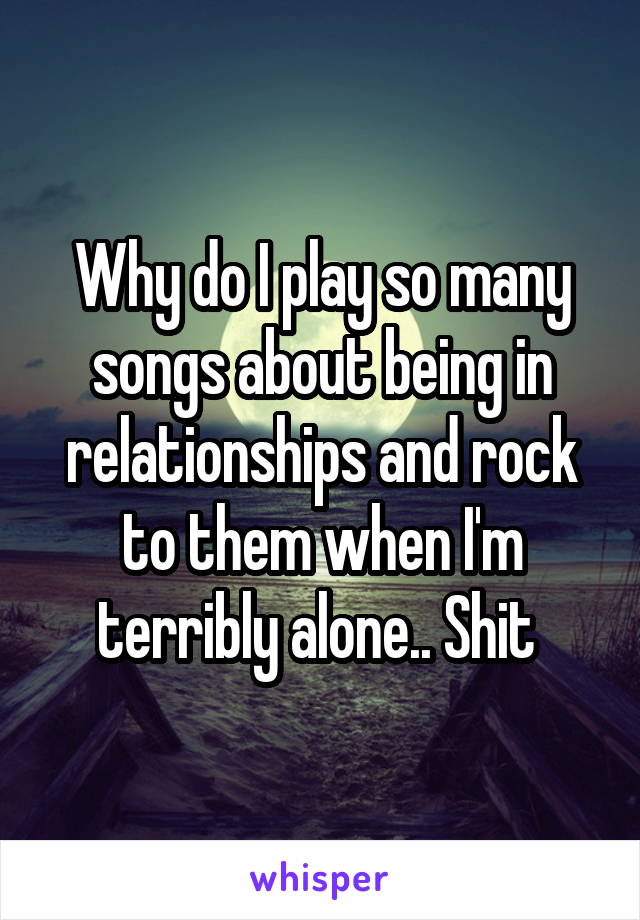 Why do I play so many songs about being in relationships and rock to them when I'm terribly alone.. Shit