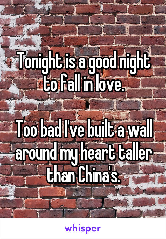 Tonight is a good night to fall in love.  Too bad I've built a wall around my heart taller than China's.