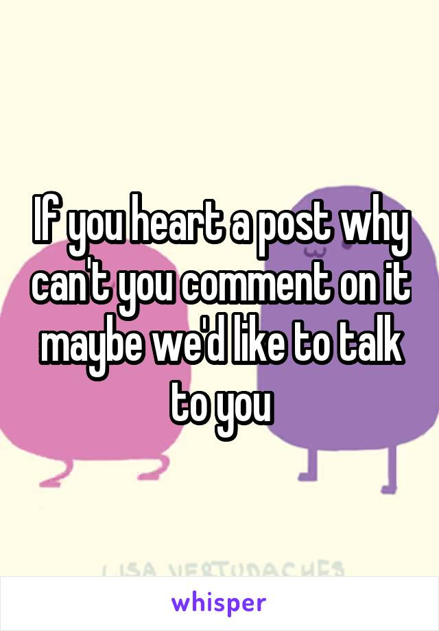 If you heart a post why can't you comment on it maybe we'd like to talk to you