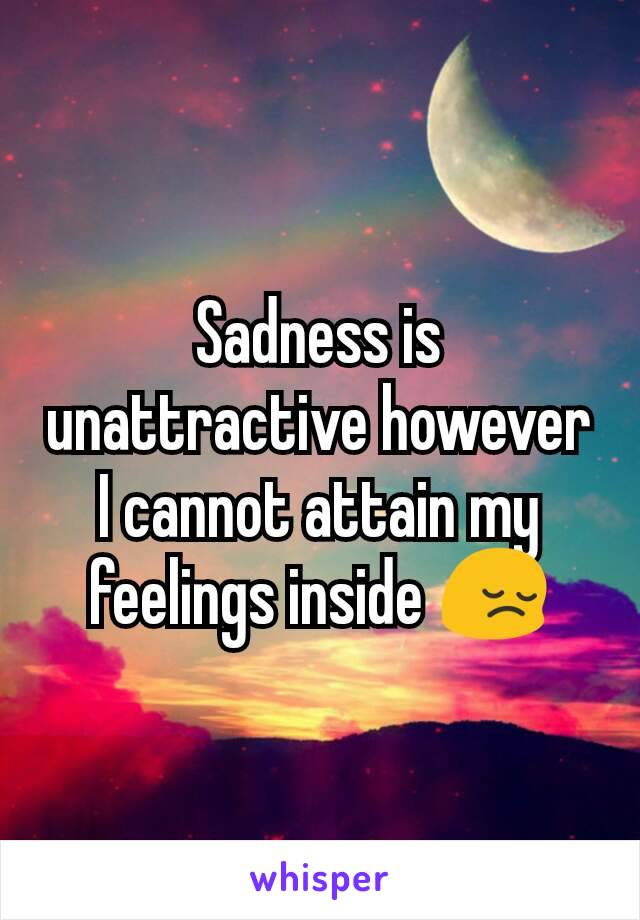 Sadness is unattractive however I cannot attain my feelings inside 😔