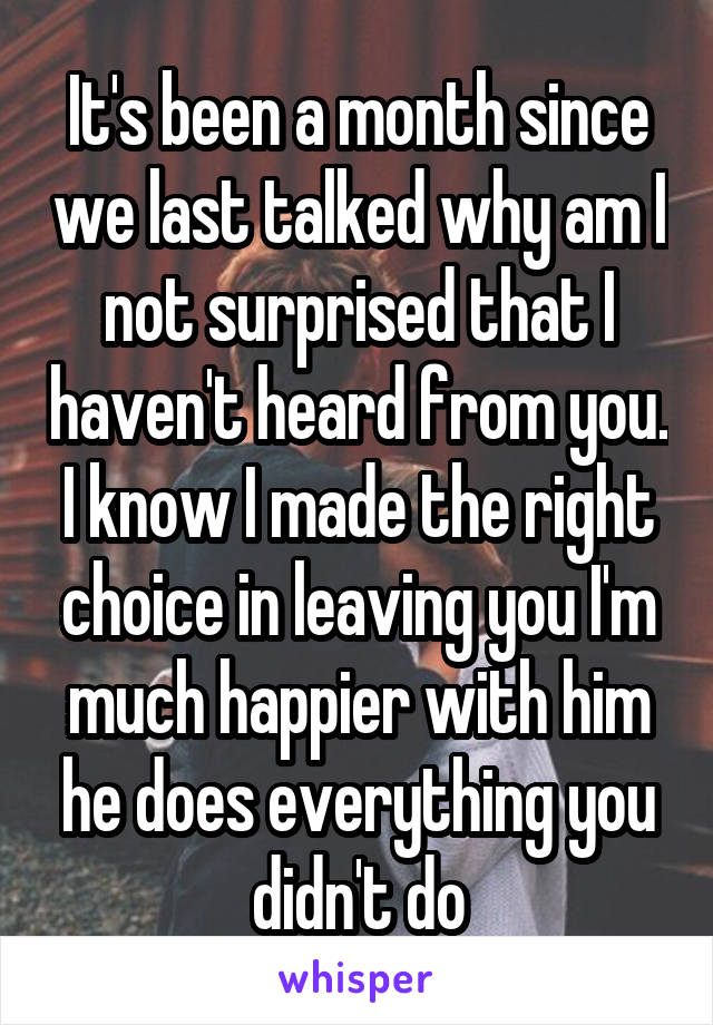 It's been a month since we last talked why am I not surprised that I haven't heard from you. I know I made the right choice in leaving you I'm much happier with him he does everything you didn't do