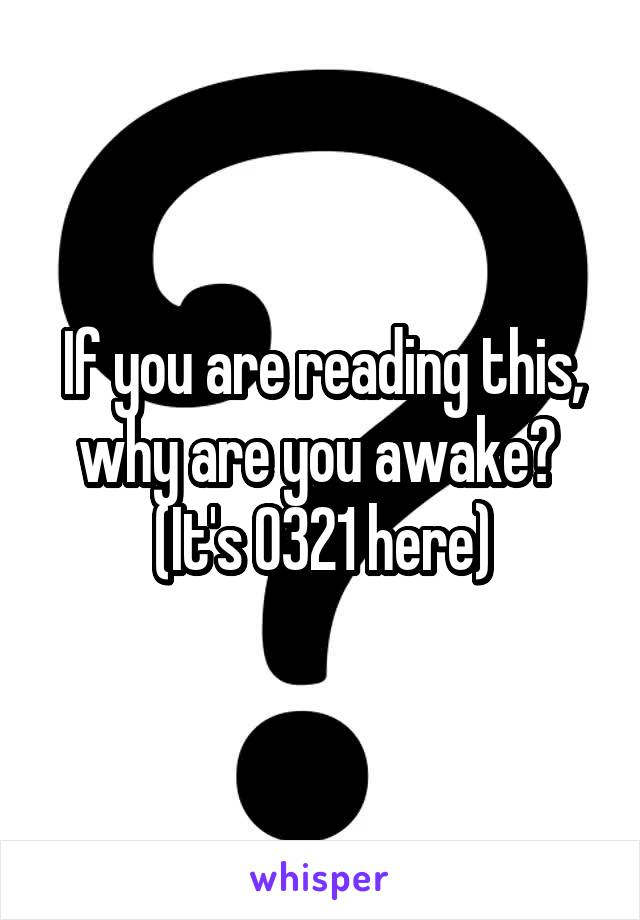 If you are reading this, why are you awake?  (It's 0321 here)