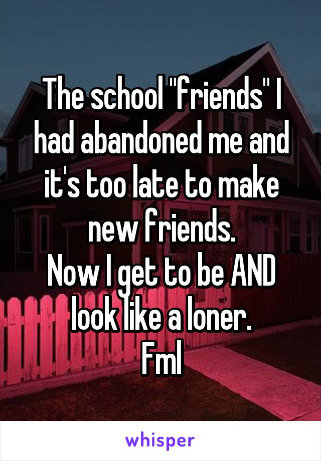 """The school """"friends"""" I had abandoned me and it's too late to make new friends. Now I get to be AND look like a loner. Fml"""