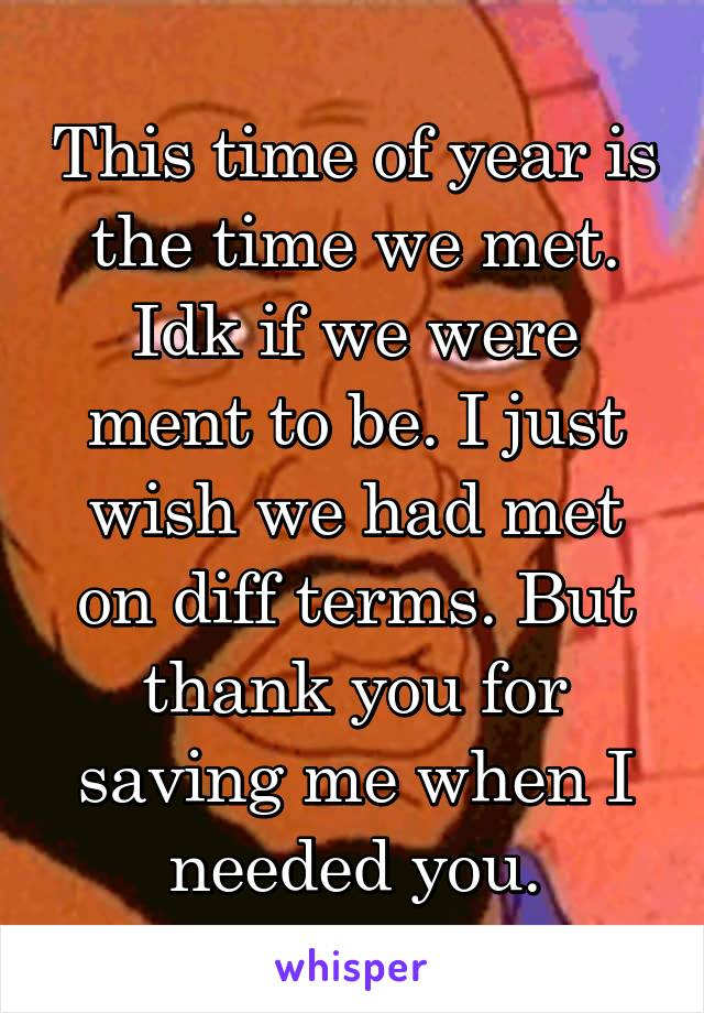 This time of year is the time we met. Idk if we were ment to be. I just wish we had met on diff terms. But thank you for saving me when I needed you.