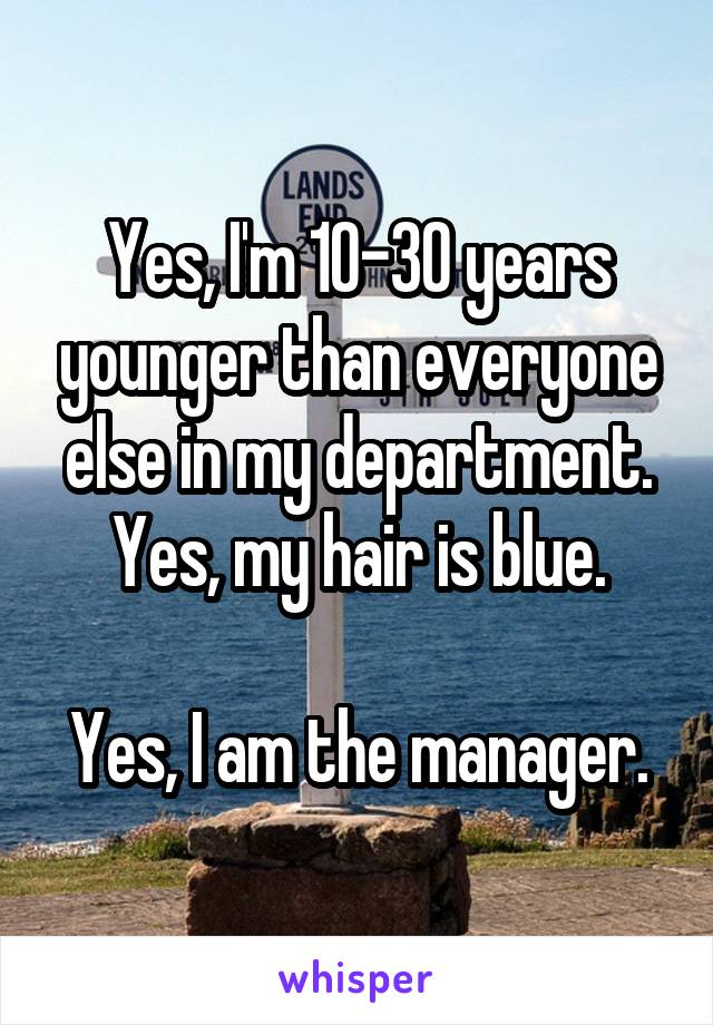 Yes, I'm 10-30 years younger than everyone else in my department. Yes, my hair is blue.  Yes, I am the manager.