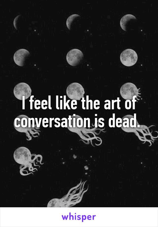 I feel like the art of conversation is dead.