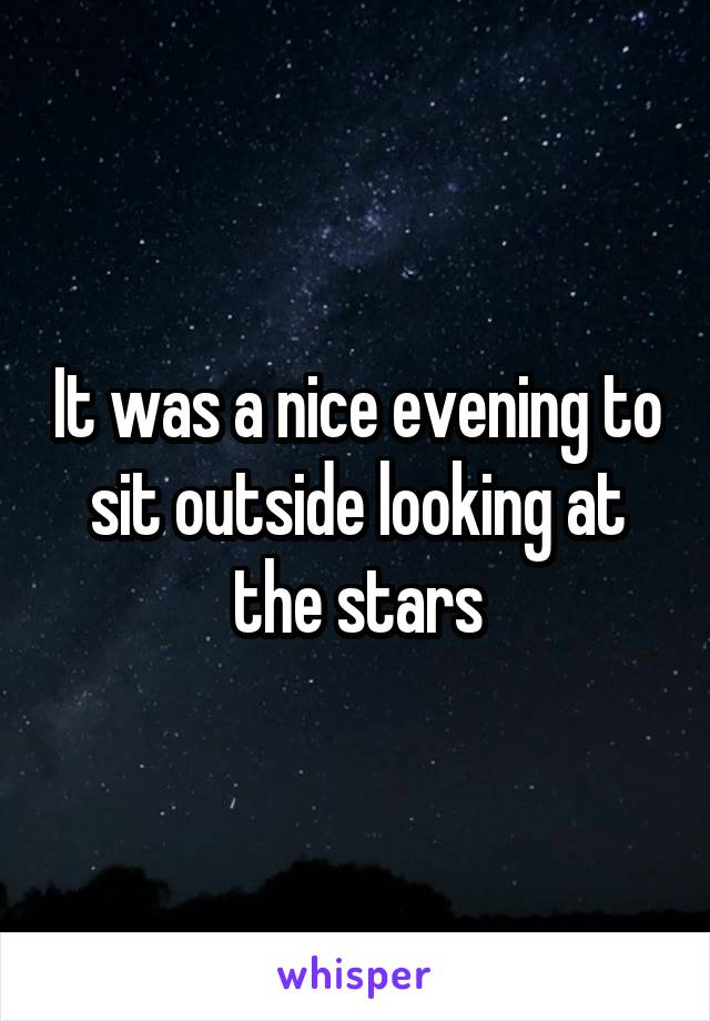 It was a nice evening to sit outside looking at the stars