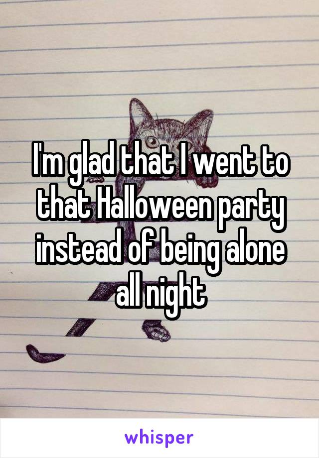 I'm glad that I went to that Halloween party instead of being alone all night