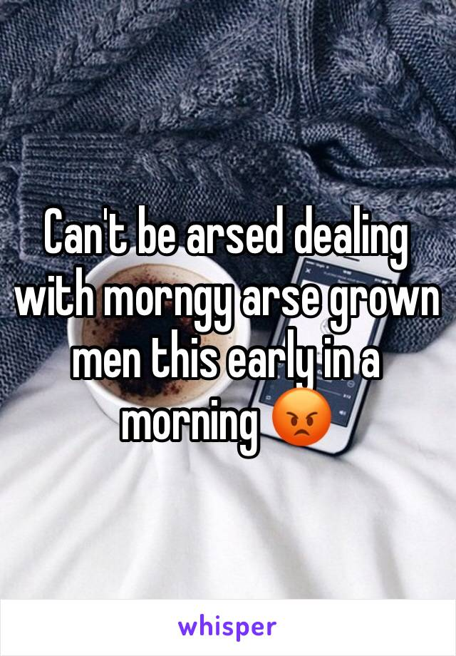 Can't be arsed dealing with morngy arse grown men this early in a morning 😡