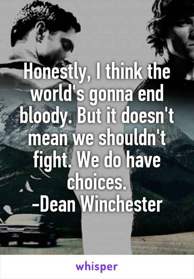 Honestly, I think the world's gonna end bloody. But it doesn't mean we shouldn't fight. We do have choices. -Dean Winchester
