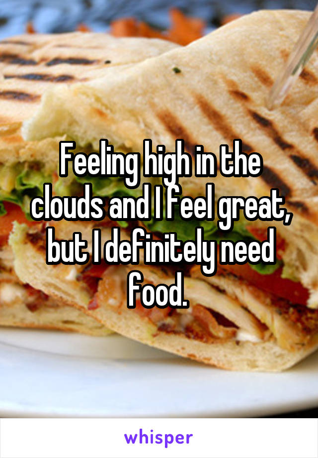Feeling high in the clouds and I feel great, but I definitely need food.