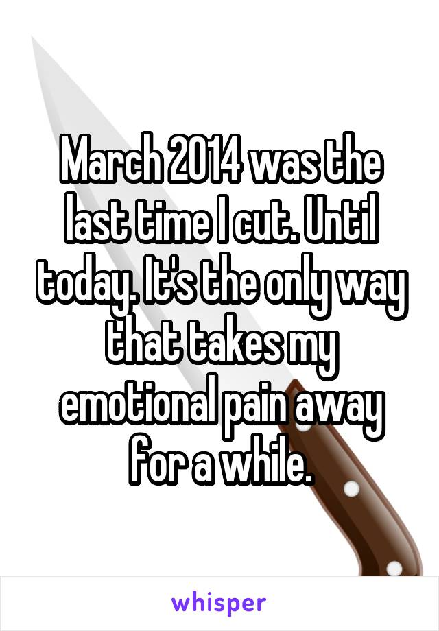 March 2014 was the last time I cut. Until today. It's the only way that takes my emotional pain away for a while.