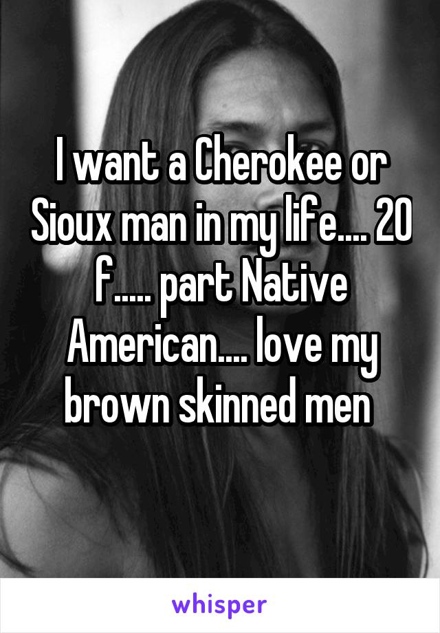 I want a Cherokee or Sioux man in my life.... 20 f..... part Native American.... love my brown skinned men