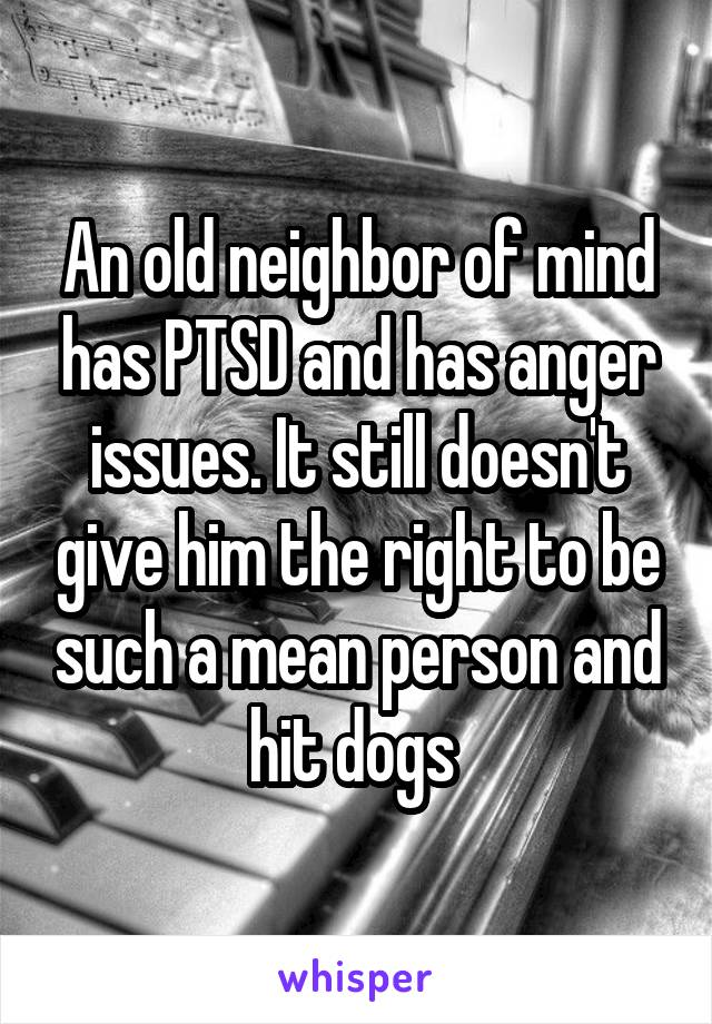 An old neighbor of mind has PTSD and has anger issues. It still doesn't give him the right to be such a mean person and hit dogs