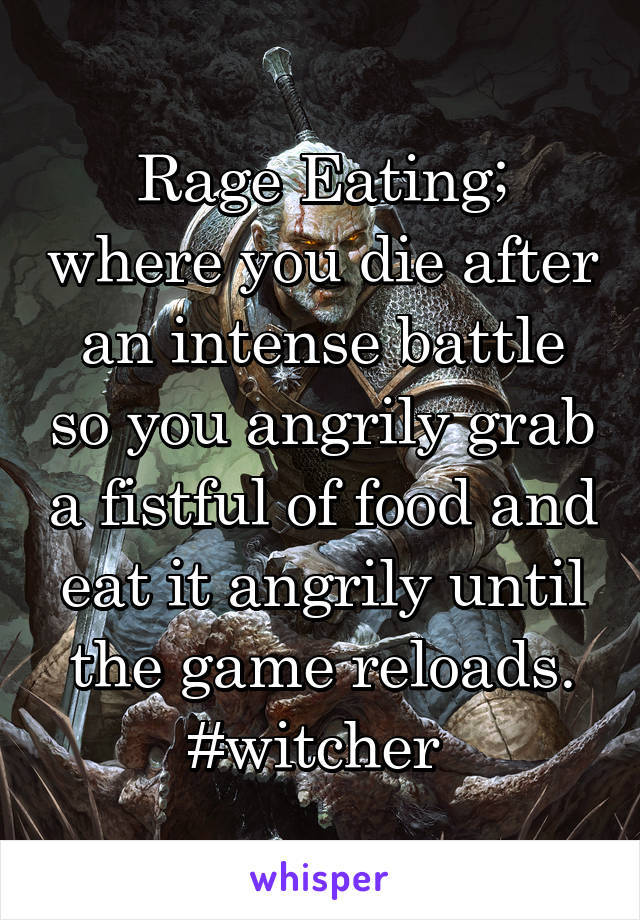 Rage Eating; where you die after an intense battle so you angrily grab a fistful of food and eat it angrily until the game reloads. #witcher