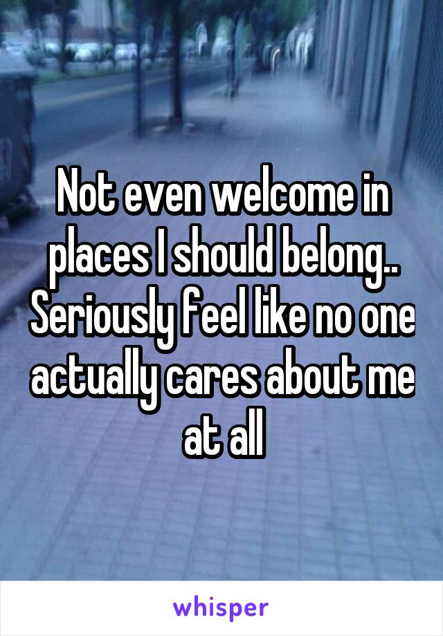 Not even welcome in places I should belong.. Seriously feel like no one actually cares about me at all