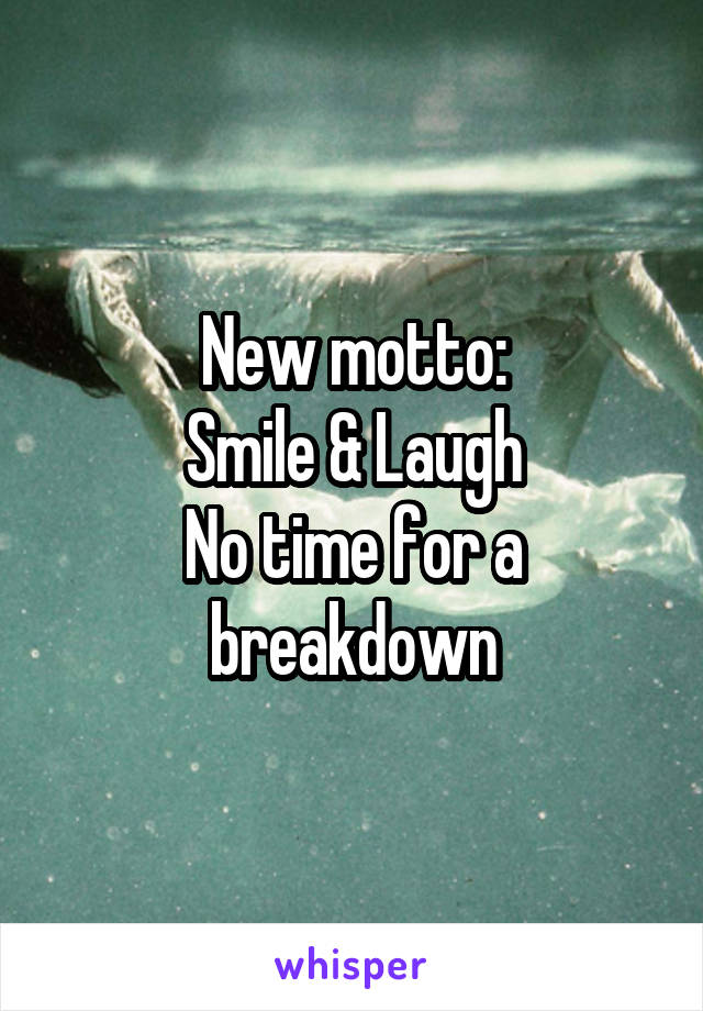 New motto: Smile & Laugh No time for a breakdown