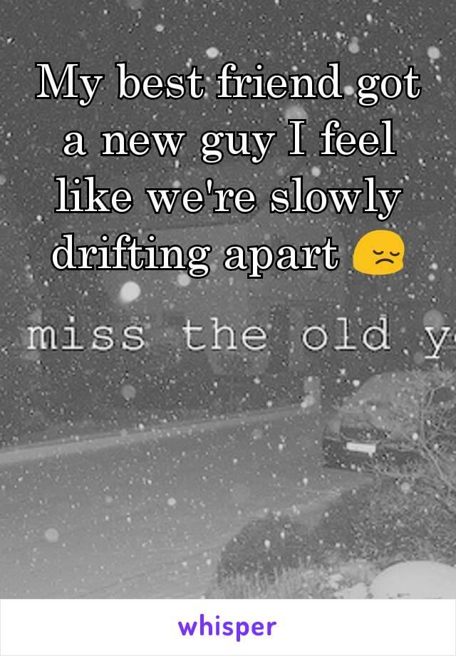 My best friend got a new guy I feel like we're slowly drifting apart 😔