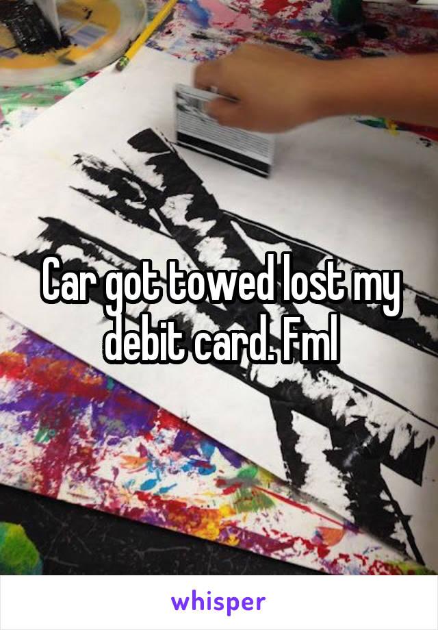 Car got towed lost my debit card. Fml