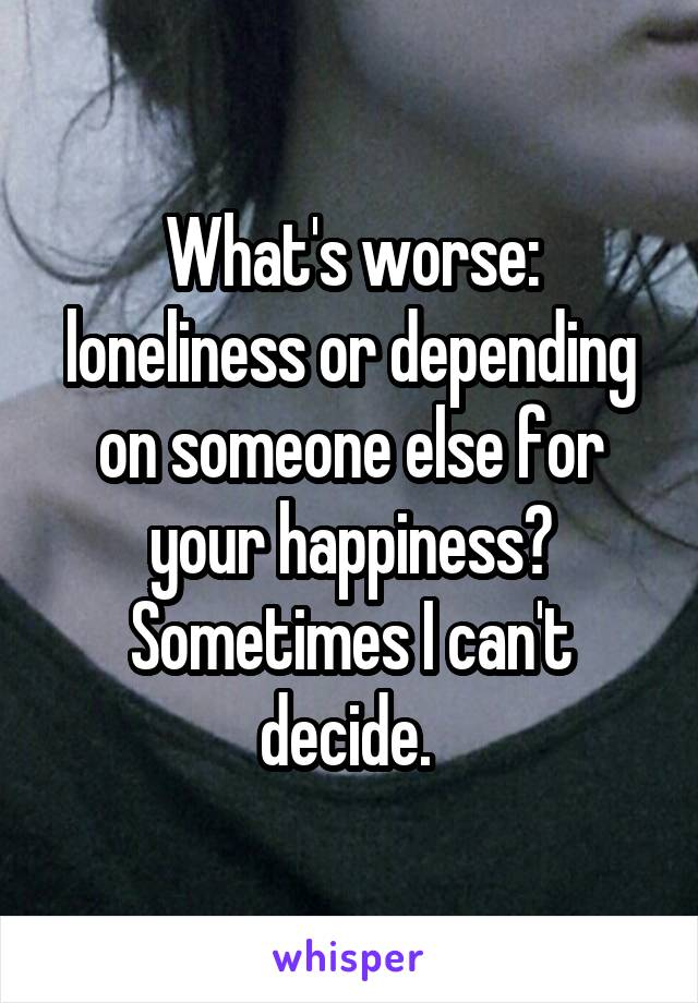 What's worse: loneliness or depending on someone else for your happiness? Sometimes I can't decide.