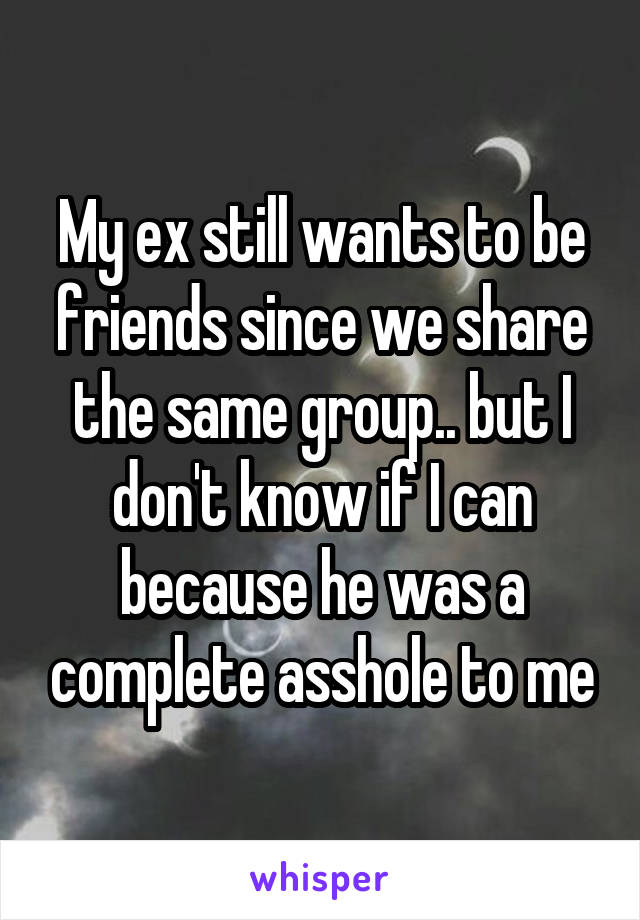 My ex still wants to be friends since we share the same group.. but I don't know if I can because he was a complete asshole to me