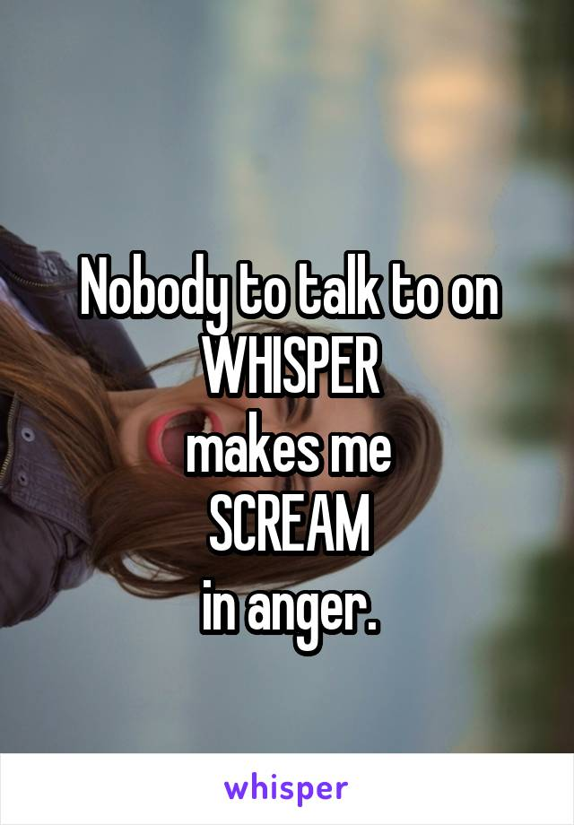 Nobody to talk to on WHISPER makes me SCREAM in anger.