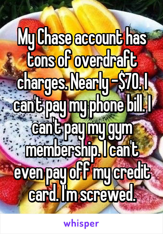My Chase account has tons of overdraft charges. Nearly -$70. I can't pay my phone bill. I can't pay my gym membership. I can't even pay off my credit card. I'm screwed.