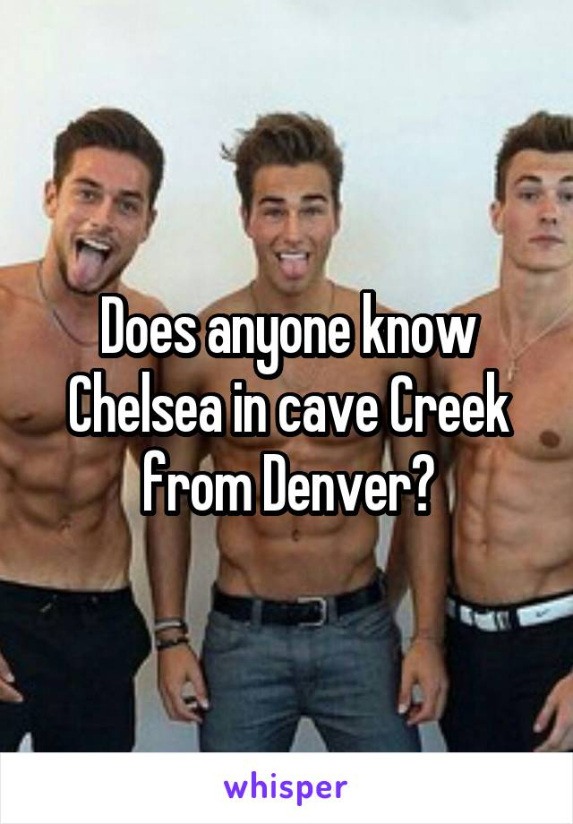Does anyone know Chelsea in cave Creek from Denver?