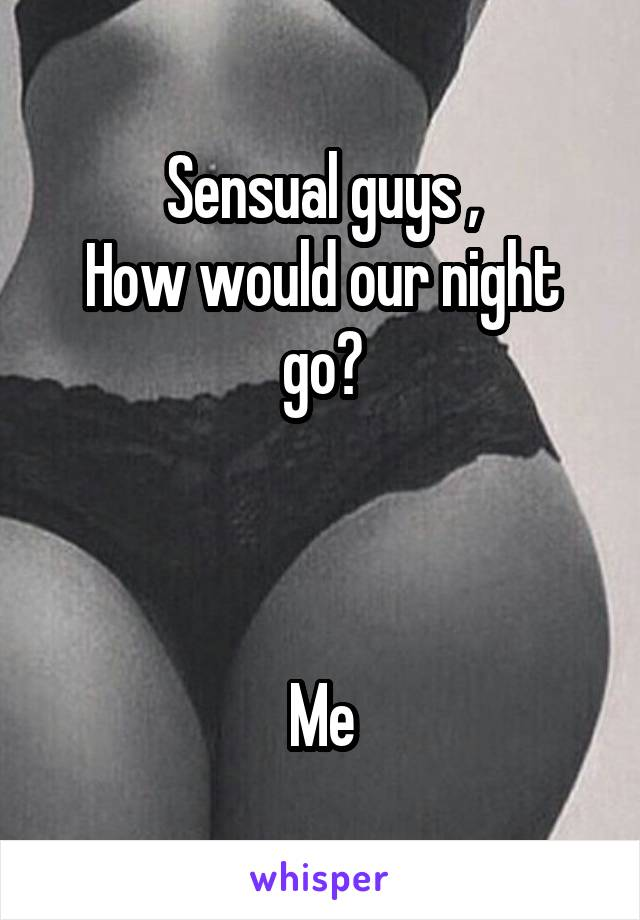 Sensual guys , How would our night go?    Me