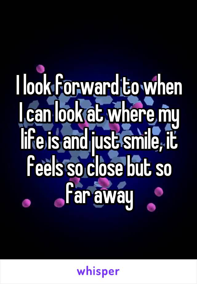 I look forward to when I can look at where my life is and just smile, it feels so close but so far away