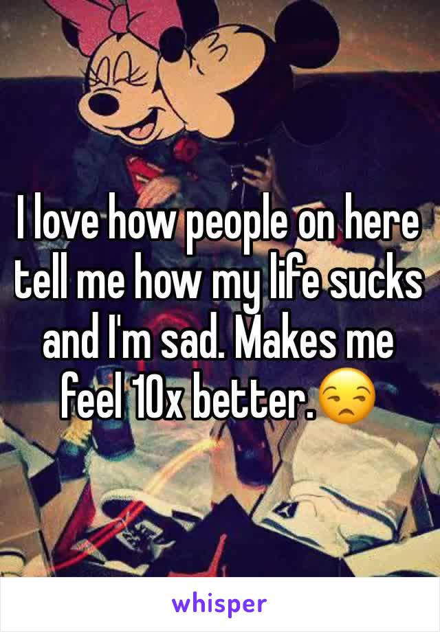 I love how people on here tell me how my life sucks and I'm sad. Makes me feel 10x better.😒