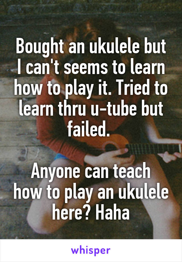 Bought an ukulele but I can't seems to learn how to play it. Tried to learn thru u-tube but failed.   Anyone can teach how to play an ukulele here? Haha