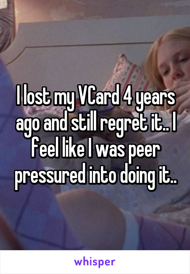 I lost my VCard 4 years ago and still regret it.. I feel like I was peer pressured into doing it..