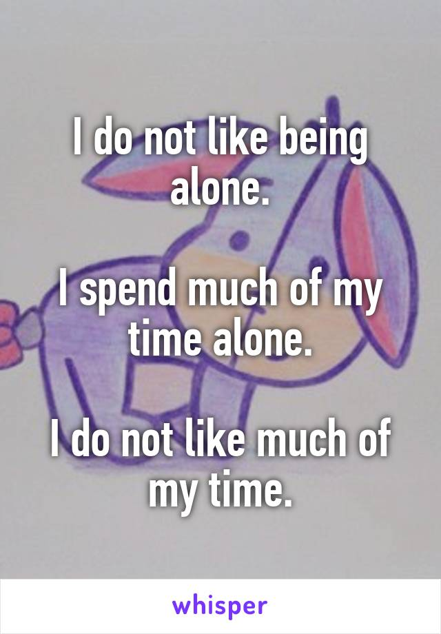 I do not like being alone.  I spend much of my time alone.  I do not like much of my time.