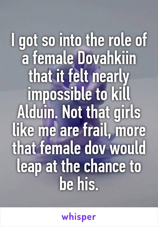 I got so into the role of a female Dovahkiin that it felt nearly impossible to kill Alduin. Not that girls like me are frail, more that female dov would leap at the chance to be his.