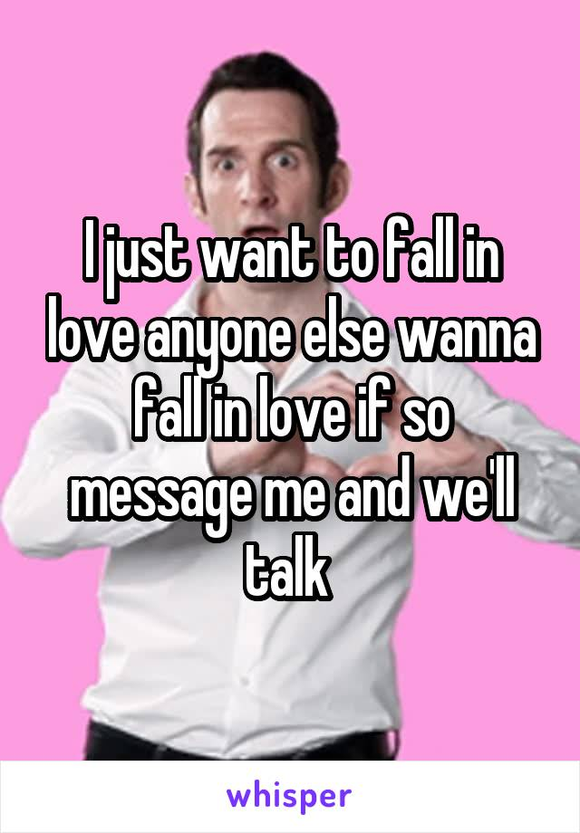I just want to fall in love anyone else wanna fall in love if so message me and we'll talk