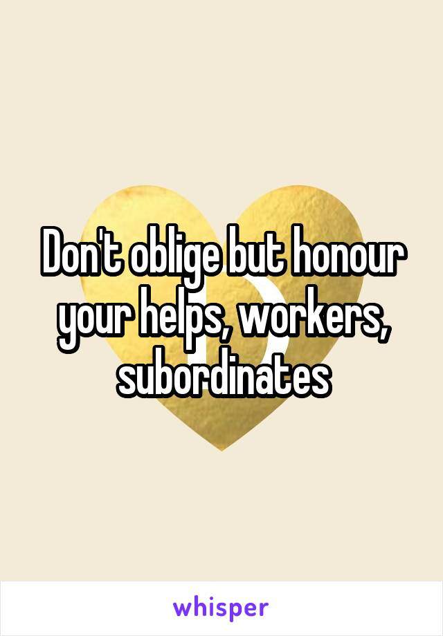 Don't oblige but honour your helps, workers, subordinates