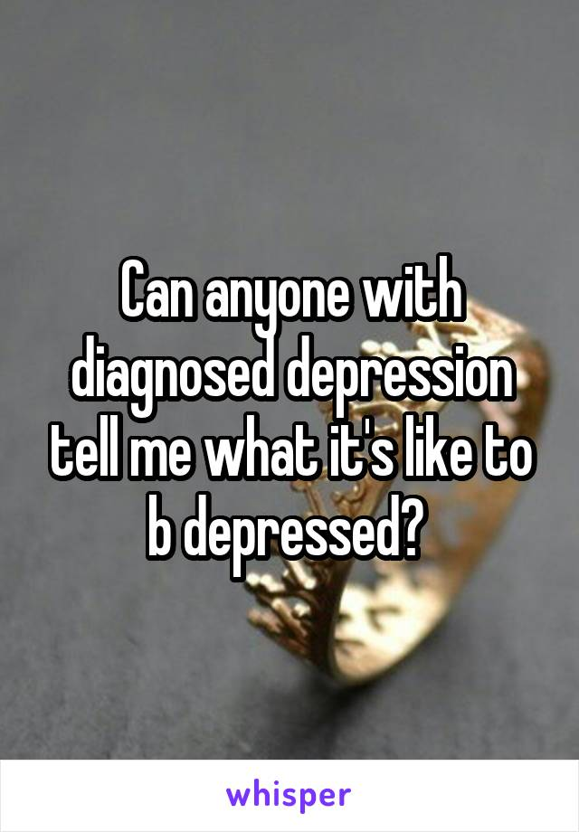 Can anyone with diagnosed depression tell me what it's like to b depressed?